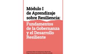 Módulo I de Aprendizaje sobre Resiliencia: Fundamentos de la Gobernanza y el Desarrollo Resiliente.